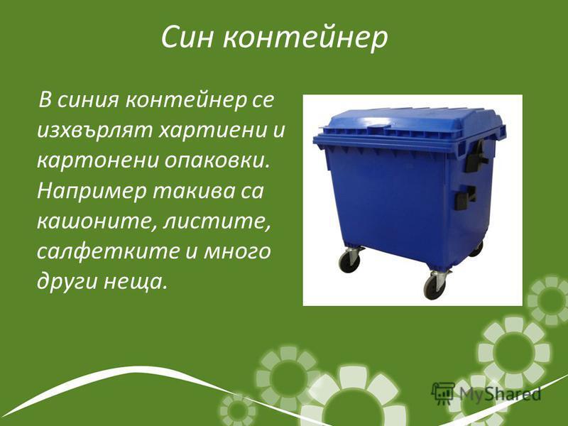 Син контейнер В синия контейнер се изхвърлят хартиени и картонени опаковки. Например такива са кашоните, листите, салфетките и много други неща.