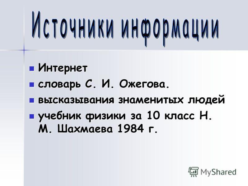 Интернет словарь С. И. Ожегова. высказывания знаменитых людей учебник физики за 10 класс Н. М. Шахмаева 1984 г.