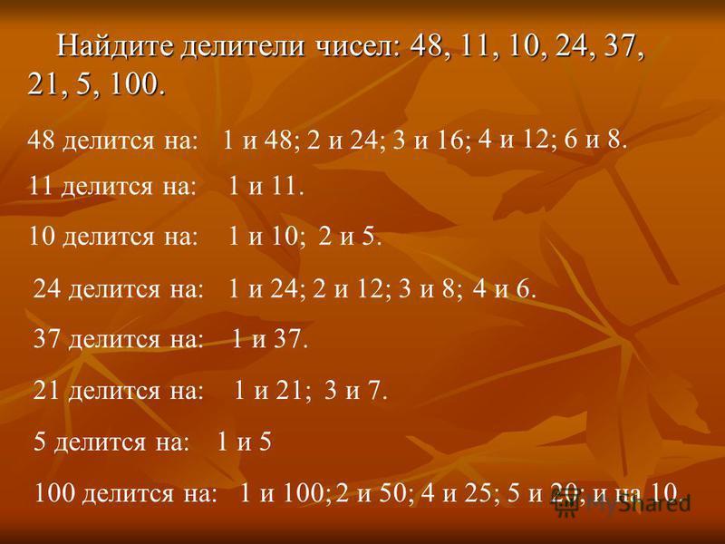 Найдите делители чисел: 48, 11, 10, 24, 37, 21, 5, 100. 48 делится на: 11 делится на: 37 делится на: 24 делится на: 10 делится на: 21 делится на: 5 делится на: 100 делится на: 1 и 48;2 и 24;3 и 16; 4 и 12;6 и 8. 1 и 11. 1 и 10;2 и 5. 1 и 24;2 и 12;3