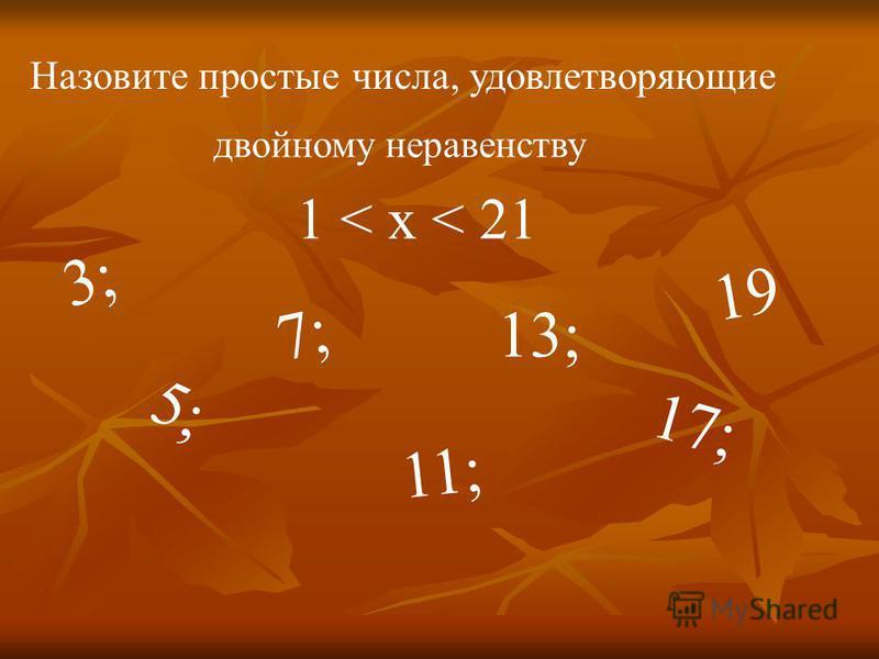 Назовите простые числа, удовлетворяющие двойному неравенству 1 < x < 21 3; 5; 7; 11; 13; 17; 19