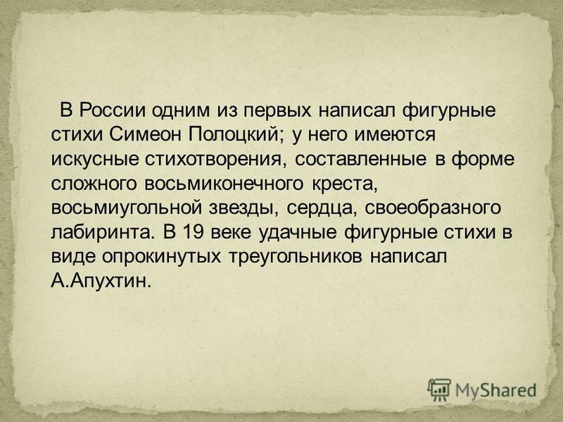 В России одним из первых написал фигурные стихи Симеон Полоцкий; у него имеются искусные стихотворения, составленные в форме сложного восьмиконечного креста, восьмиугольной звезды, сердца, своеобразного лабиринта. В 19 веке удачные фигурные стихи в в