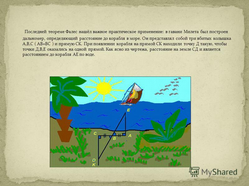 Последней теореме Фалес нашёл важное практическое применение: в гавани Милета был построен дальномер, определяющий расстояние до корабля в море. Он представлял собой три вбитых колышка A,B,C ( AB=BC ) и прямую СK. При появлении корабля на прямой CK н