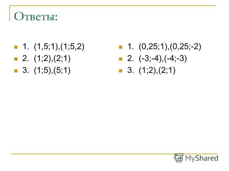 Ответы: 1. (1,5;1),(1;5,2) 2. (1;2),(2;1) 3. (1;5),(5;1) 1. (0,25;1),(0,25;-2) 2. (-3;-4),(-4;-3) 3. (1;2),(2;1)
