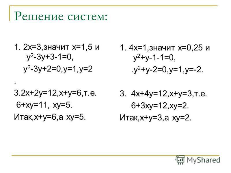 Решение систем: 1. 2 х=3,значит х=1,5 и у 2 -3 у+3-1=0, у 2 -3 у+2=0,у=1,у=2. 3.2 х+2 у=12,х+у=6,т.е. 6+ку=11, ку=5. Итак,х+у=6,а ку=5. 1. 4 х=1,значит х=0,25 и у 2 +у-1-1=0,.у 2 +у-2=0,у=1,у=-2. 3. 4 х+4 у=12,х+у=3,т.е. 6+3 ку=12,ку=2. Итак,х+у=3,а