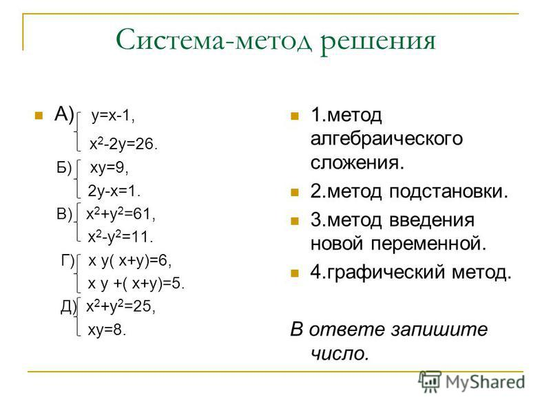Система-метод решения А) у=х-1, х 2 -2 у=26. Б) ку=9, 2 у-х=1. В) х 2 +у 2 =61, х 2 -у 2 =11. Г) х у( х+у)=6, х у +( х+у)=5. Д) х 2 +у 2 =25, ку=8. 1. метод алгебраического сложения. 2. метод подстановки. 3. метод введения новой переменной. 4. графич