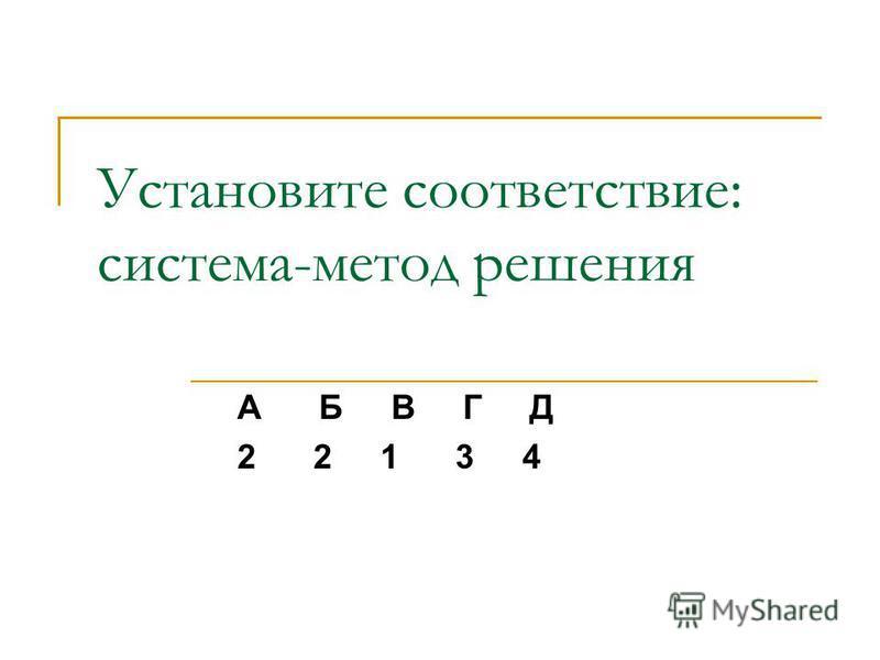 Установите соответствие: система-метод решения А Б В Г Д 2 2 1 3 4