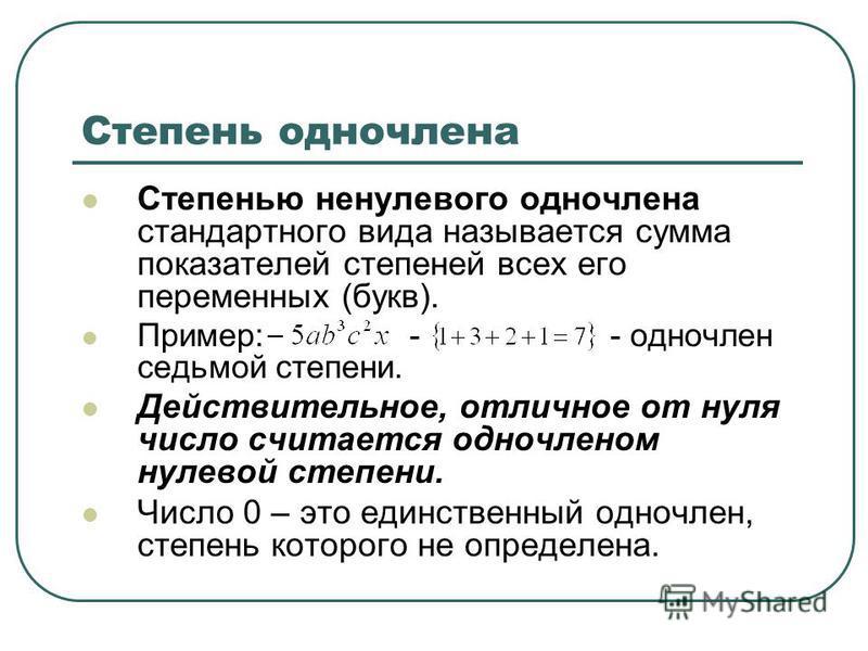 Степень одночлена Степенью ненулевого одночлена стандартного вида называется сумма показателей степеней всех его переменных (букв). Пример: - - одночлен седьмой степени. Действительное, отличное от нуля число считается одночленом нулевой степени. Чис