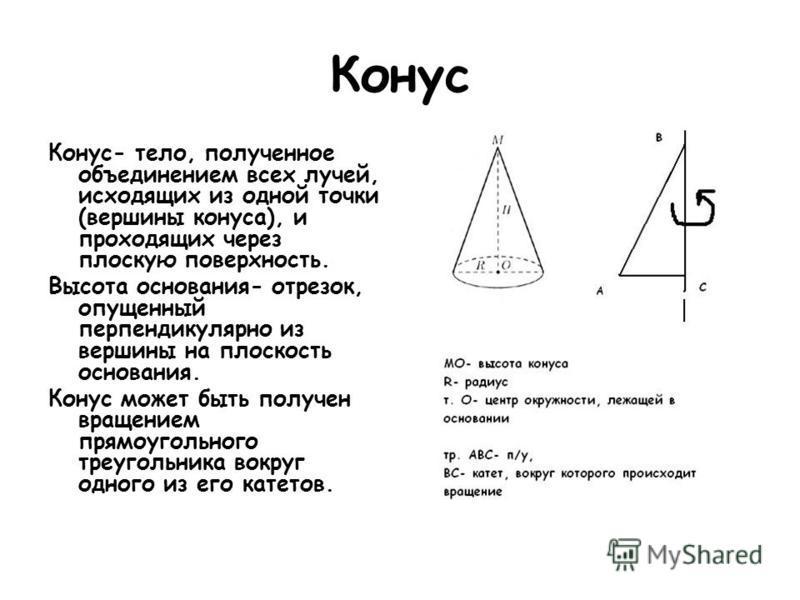 Конус Конус- тело, полученное объединением всех лучей, исходящих из одной точки (вершины конуса), и проходящих через плоскую поверхность. Высота основания- отрезок, опущенный перпендикулярно из вершины на плоскость основания. Конус может быть получен