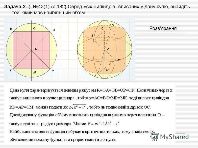 Задача 2. ( 42(1) (с.182) Серед усіх циліндрів, вписаних у дану кулю, знайдіть той, який має найбільший обєм. Розвязання