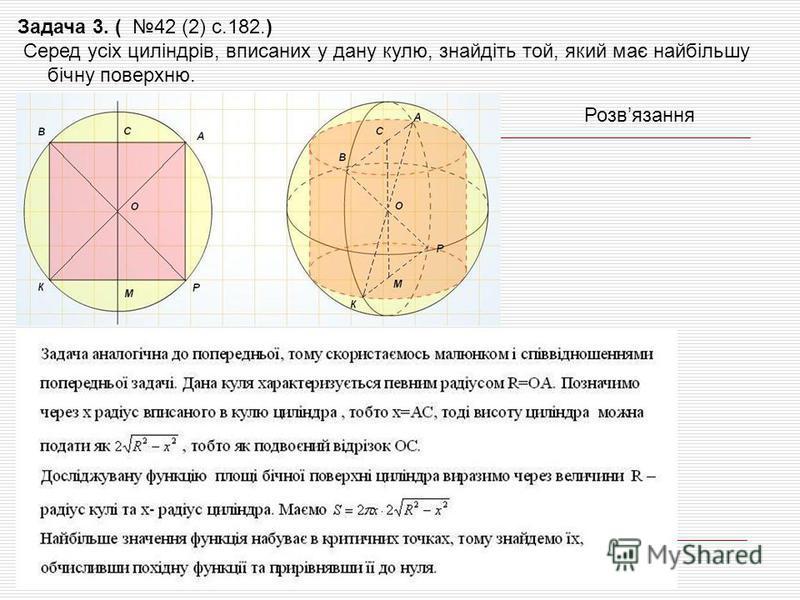 Задача 3. ( 42 (2) с.182.) Серед усіх циліндрів, вписаних у дану кулю, знайдіть той, який має найбільшу бічну поверхню. Розвязання