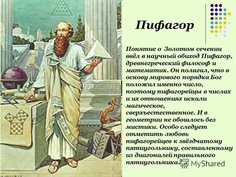 Понятие о Золотом сечении ввёл в научный обиход Пифагор, древнегреческий философ и математик. Он полагал, что в основу мирового порядка Бог положил именно число, поэтому пифагорейцы в числах и их отношениях искали магическое, сверхъестественное. И в
