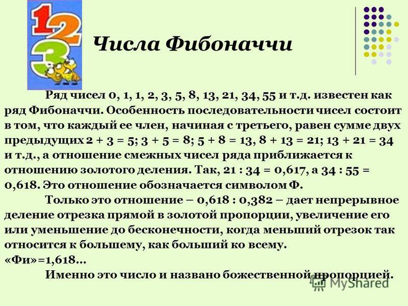 Числа Фибоначчи Ряд чисел 0, 1, 1, 2, 3, 5, 8, 13, 21, 34, 55 и т.д. известен как ряд Фибоначчи. Особенность последовательности чисел состоит в том, что каждый ее член, начиная с третьего, равен сумме двух предыдущих 2 + 3 = 5; 3 + 5 = 8; 5 + 8 = 13,