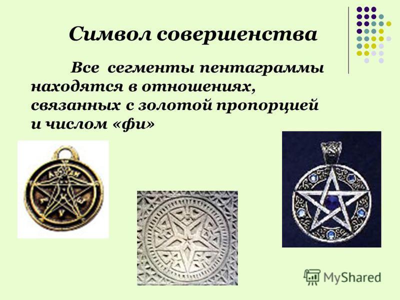 Символ совершенства Все сегменты пентаграммы находятся в отношениях, связанных с золотой пропорцией и числом «фи»