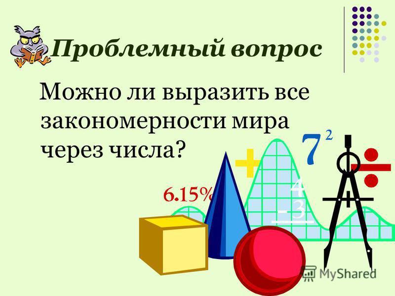 Проблемный вопрос Можно ли выразить все закономерности мира через числа?