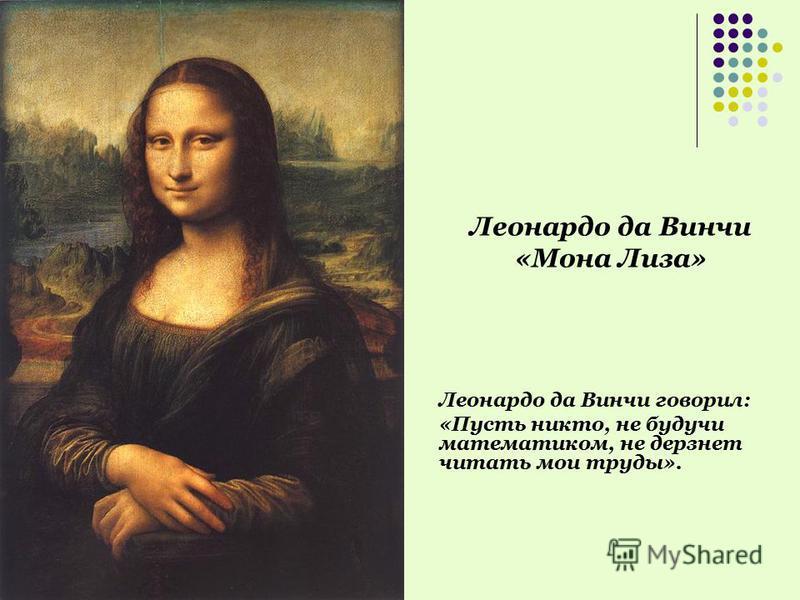 Леонардо да Винчи «Мона Лиза» Леонардо да Винчи говорил: «Пусть никто, не будучи математиком, не дерзнет читать мои труды».