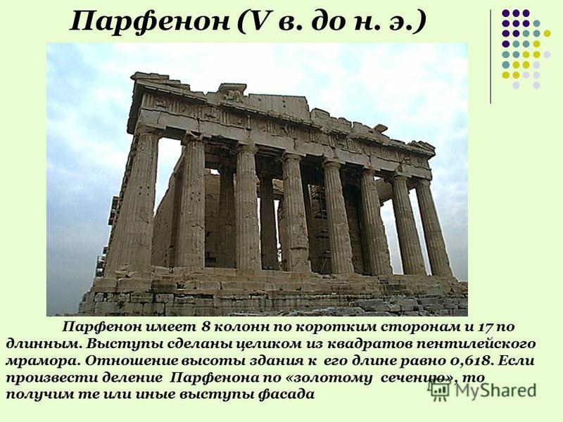 Парфенон имеет 8 колонн по коротким сторонам и 17 по длинным. Выступы сделаны целиком из квадратов пентилейского мрамора. Отношение высоты здания к его длине равно 0,618. Если произвести деление Парфенона по «золотому сечению», то получим те или иные