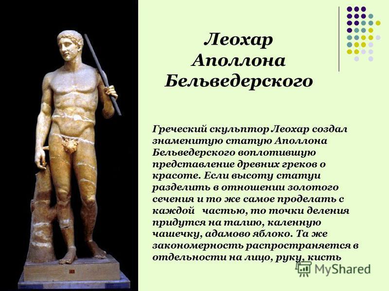 Греческий скульптор Леохар создал знаменитую статую Аполлона Бельведерского воплотившую представление древних греков о красоте. Если высоту статуи разделить в отношении золотого сечения и то же самое проделать с каждой частью, то точки деления придут