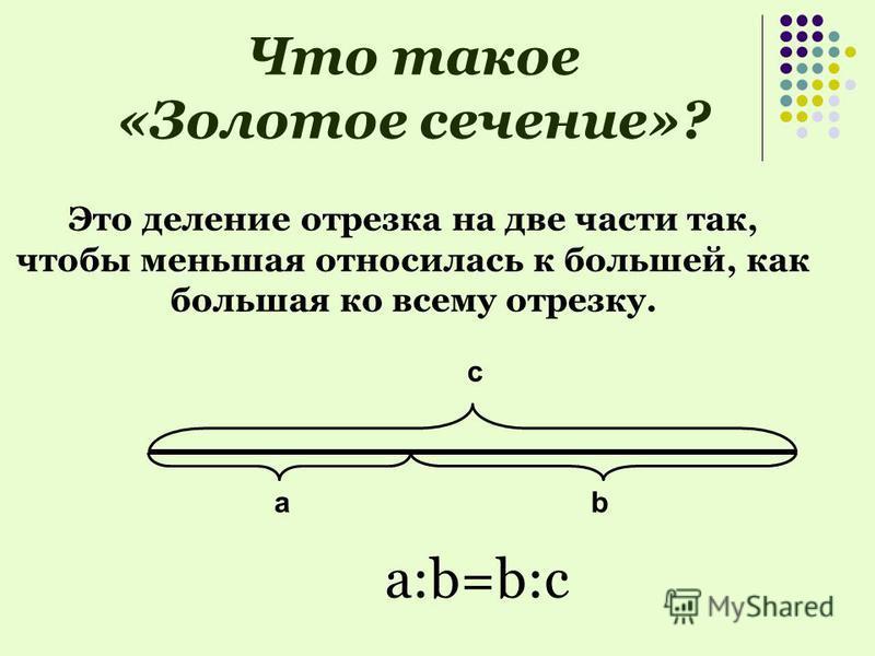 Что такое «Золотое сечение»? Это деление отрезка на две части так, чтобы меньшая относилась к большей, как большая ко всему отрезку. а:b=b:с с ba