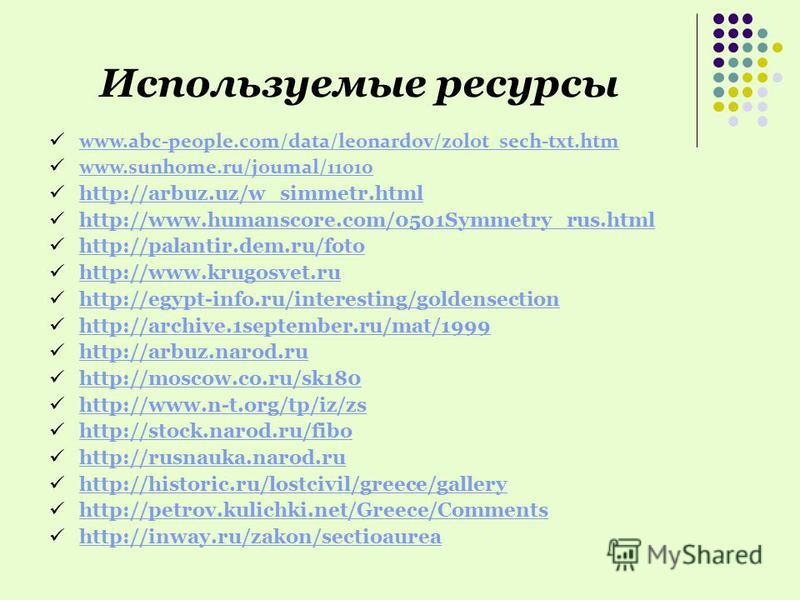 Используемые ресурсы www.abc-people.com/data/leonardov/zolot_sech-txt.htm www.sunhome.ru/joumal/11010 http://arbuz.uz/w_simmetr.html http://www.humanscore.com/0501Symmetry_rus.html http://palantir.dem.ru/foto http://www.krugosvet.ru http://egypt-info