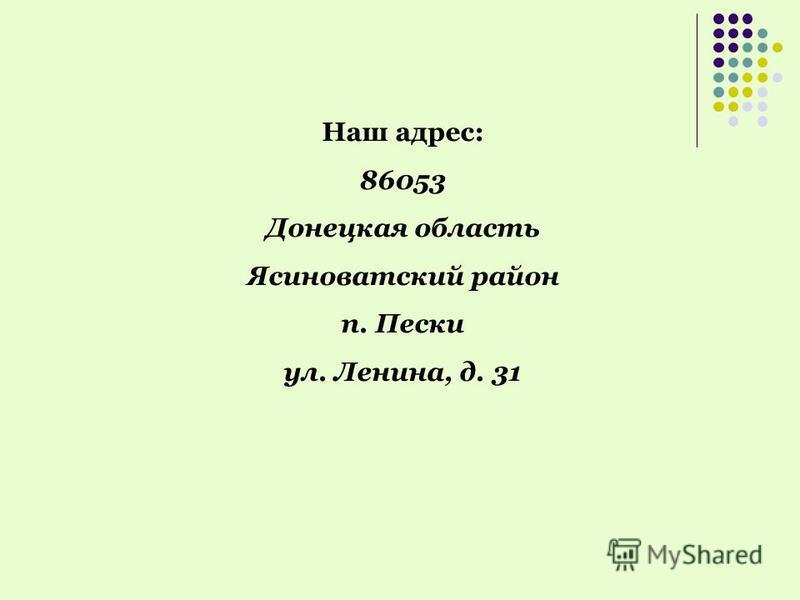 Наш адрес: 86053 Донецкая область Ясиноватский район п. Пески ул. Ленина, д. 31