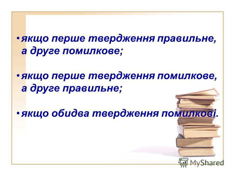 якщо перше твердження правильне, а друге помилкове; якщо перше твердження помилкове, а друге правильне; якщо обидва твердження помилкові.