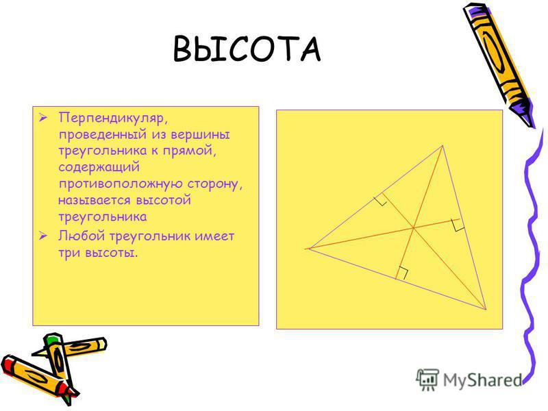 ВЫСОТА Перпендикуляр, проведенный из вершины треугольника к прямой, содержащий противоположную сторону, называется высотой треугольника Любой треугольник имеет три высоты.