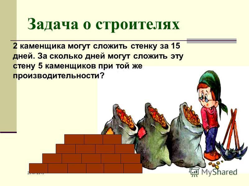 25.07.2015 10 Задача о строителях 2 каменщика могут сложить стенку за 15 дней. За сколько дней могут сложить эту стену 5 каменщиков при той же производительности?