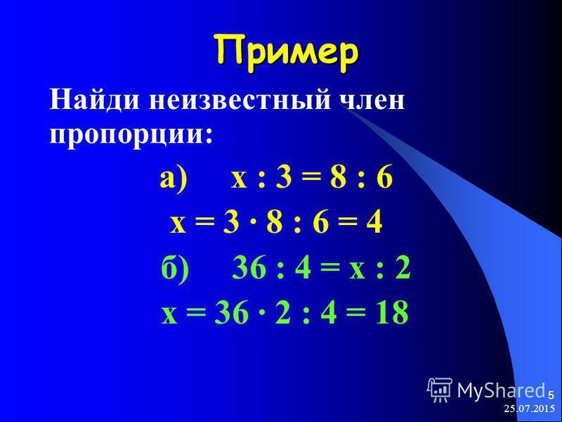 25.07.2015 5 Пример Найди неизвестный член пропорции: а) х : 3 = 8 : 6 х = 3 · 8 : 6 = 4 б) 36 : 4 = х : 2 х = 36 · 2 : 4 = 18