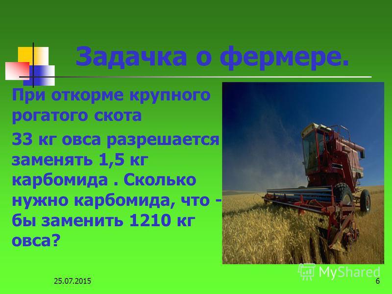 25.07.20156 Задачка о фермере. При откорме крупного рогатого скота 33 кг овса разрешается заменять 1,5 кг карбамида. Сколько нужно карбамида, что - бы заменить 1210 кг овса?