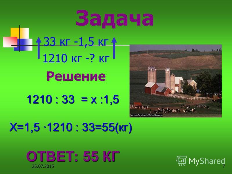 25.07.20157 Задача 33 кг -1,5 кг 1210 кг -? кг Решение 1210 : 33 = х :1,5 Х=1,5 ·1210 : 33=55(кг) ОТВЕТ: 55 КГ
