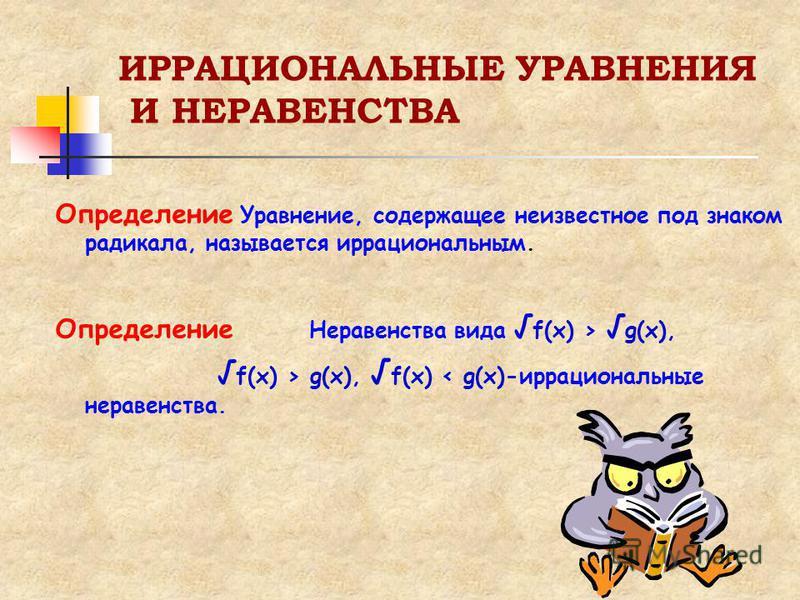 ИРРАЦИОНАЛЬНЫЕ УРАВНЕНИЯ И НЕРАВЕНСТВА Определение У равнение, содержащее неизвестное под знаком радикала, называется иррациональным. Определение Неравенства вида f(x) > g(x), f(x) > g(x), f(x) < g(x)-иррациональные неравенства.