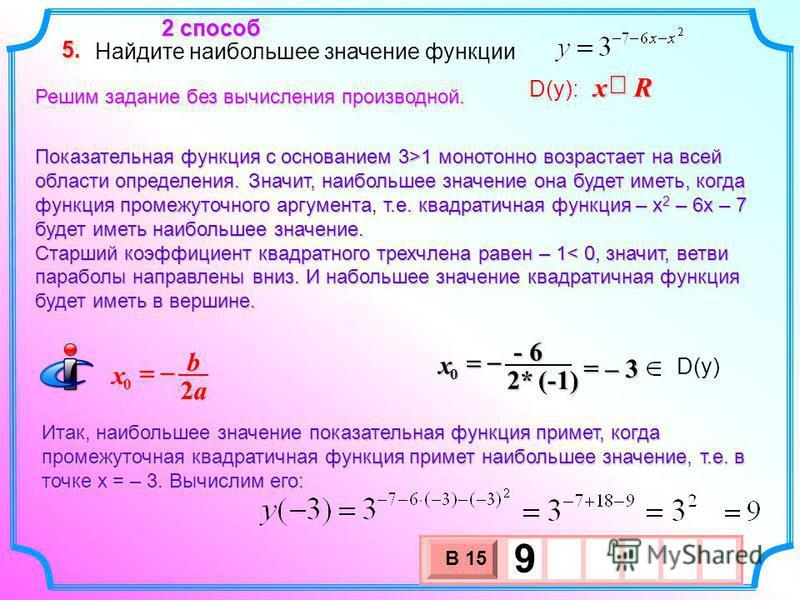 Найдите наибольшее значение функции 5. D(y): Rx 2 способ Решим задание без вычисления производной. Показательная функция с основанием 3>1 монотонно возрастает на всей области определения. Значит, наибольшее значение она будет иметь, когда функция про