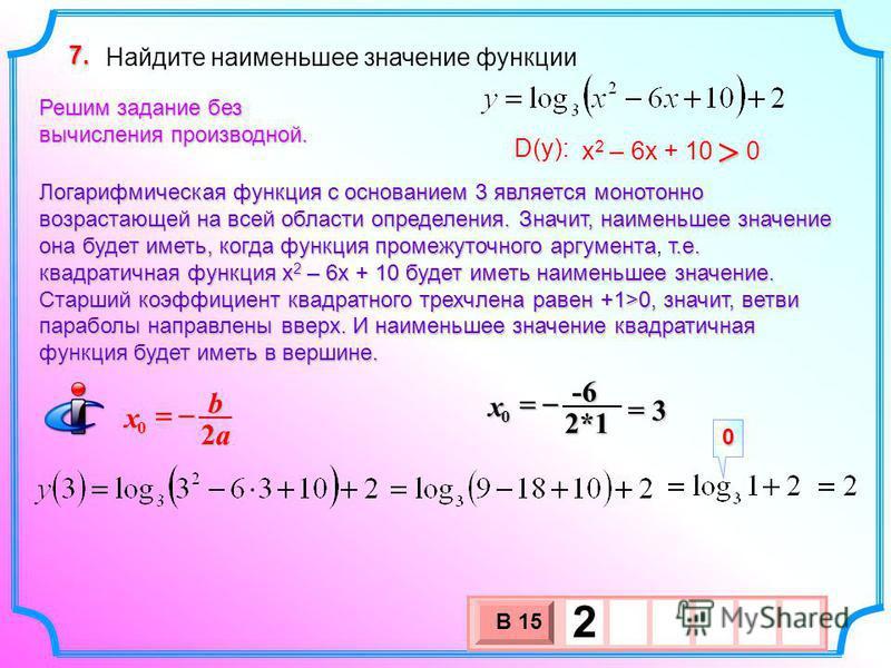 Найдите наименьшее значение функции 7. х 2 – 6 х + 10 0 D(y): Решим задание без вычисления производной. Логарифмическая функция с основанием 3 является монотонно возрастающей на всей области определения. Значит, наименьшее значение она будет иметь, к
