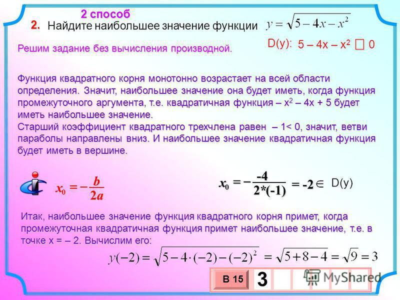 Найдите наибольшее значение функции 2. 5 – 4 х – х 2 0 D(y): 2 способ Решим задание без вычисления производной. Функция квадратного корня монотонно возрастает на всей области определения. Значит, наибольшее значение она будет иметь, когда функция про