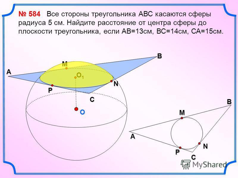 O B М N C P A O1O1O1O1 CМA BNP 584 584 Все стороны треугольника АВС касаются сферы радиуса 5 см. Найдите расстояние от центра сферы до плоскости треугольника, если АВ=13 см, ВС=14 см, СА=15 см.