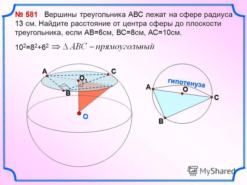 O O1O1O1O1 А В 581 581 Вершины треугольника АВС лежат на сфере радиуса 13 см. Найдите расстояние от центра сферы до плоскости треугольника, если АВ=6 см, ВС=8 см, АС=10 см. 10 2 =8 2 +6 2 А В С O гипотенуза С