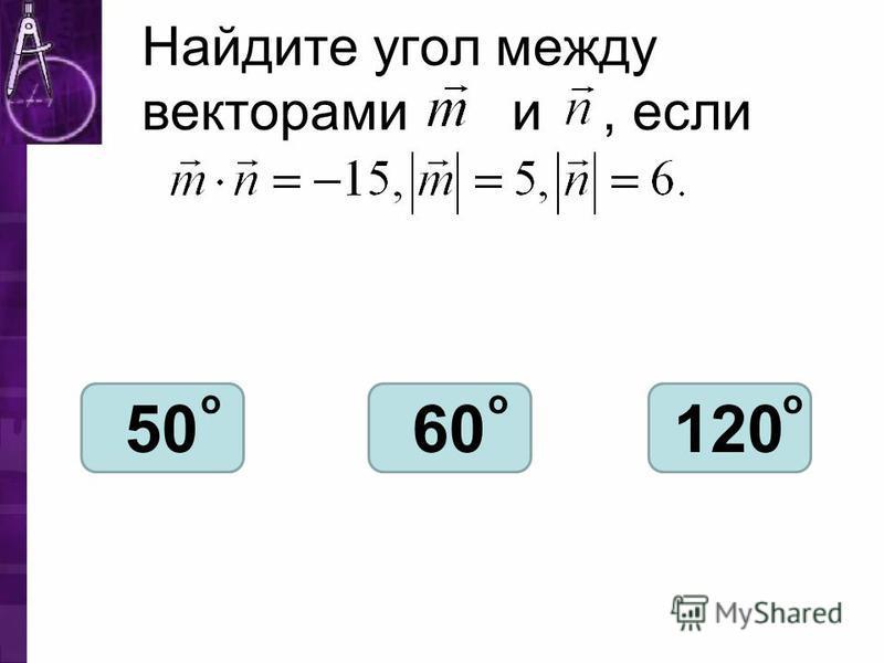 Найдите угол между векторами и, если 5060120 ооо
