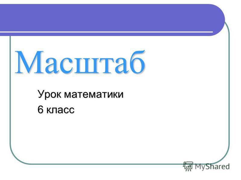 Масштаб Урок математики 6 класс