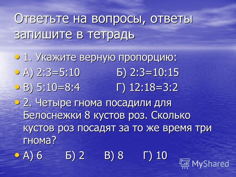Ответьте на вопросы, ответы запишите в тетрадь 1. Укажите верную пропорцию: 1. Укажите верную пропорцию: А) 2:3=5:10 Б) 2:3=10:15 А) 2:3=5:10 Б) 2:3=10:15 В) 5:10=8:4 Г) 12:18=3:2 В) 5:10=8:4 Г) 12:18=3:2 2. Четыре гнома посадили для Белоснежки 8 кус