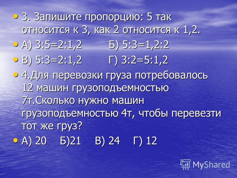3. Запишите пропорцию: 5 так относится к 3, как 2 относится к 1,2. 3. Запишите пропорцию: 5 так относится к 3, как 2 относится к 1,2. А) 3:5=2:1,2 Б) 5:3=1,2:2 А) 3:5=2:1,2 Б) 5:3=1,2:2 В) 5:3=2:1,2 Г) 3:2=5:1,2 В) 5:3=2:1,2 Г) 3:2=5:1,2 4. Для перев