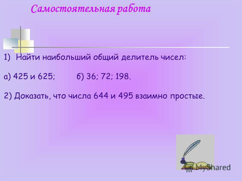 Самостоятельная работа 1)Найти наибольший общий делитель чисел: а) 425 и 625; б) 36; 72; 198. 2) Доказать, что числа 644 и 495 взаимно простые.