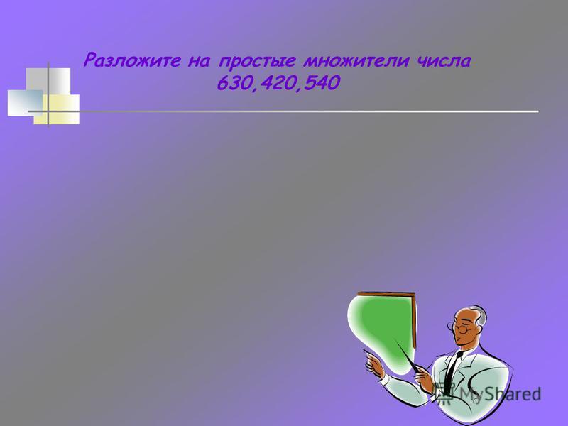 Разложите на простые множители числа 630,420,540