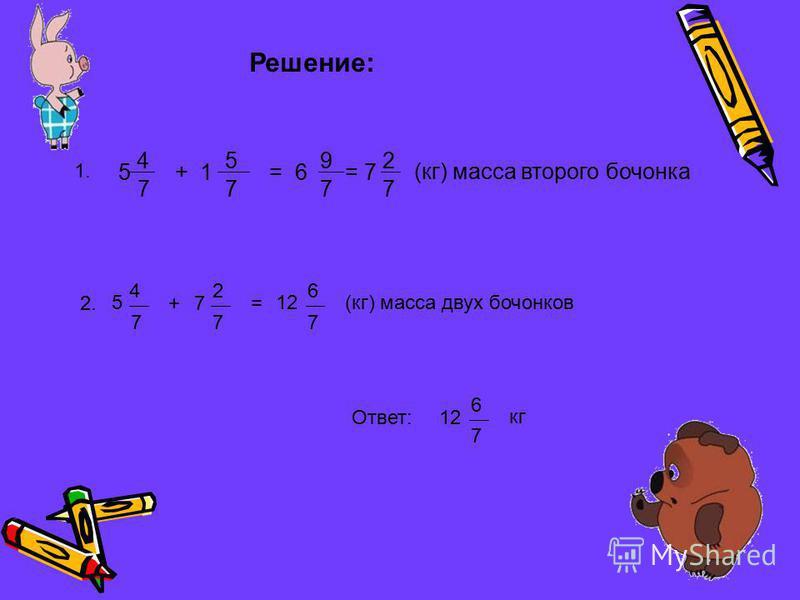 Решение: 5 4 7 +1 5 7 =6 9 7 =7 2 7 (кг) масса второго бочонка 2. 5 4 7 +7 2 7 = 12 6 7 (кг) масса двух бочонков 1.1. Ответ:12 6 7 кг