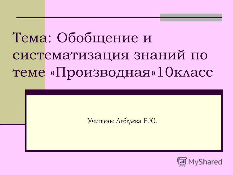 Тема: Обобщение и систематизация знаний по теме «Производная»10 класс Учитель: Лебедева Е.Ю.