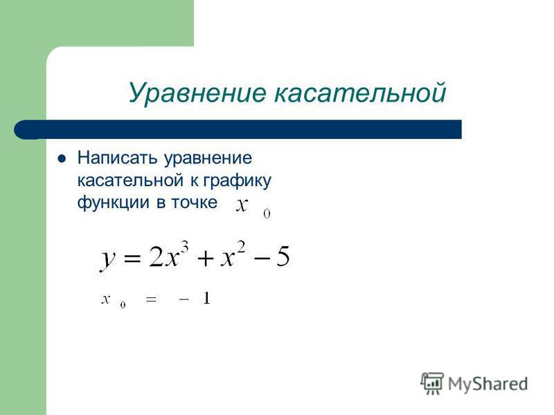Уравнение касательной Написать уравнение касательной к графику функции в точке