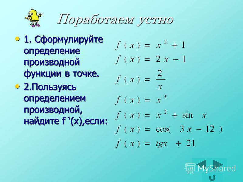 Поработаем устно Поработаем устно 1. Сформулируйте определение производной функции в точке. 1. Сформулируйте определение производной функции в точке. 2. Пользуясь определением производной, найдите f (x),если: 2. Пользуясь определением производной, на