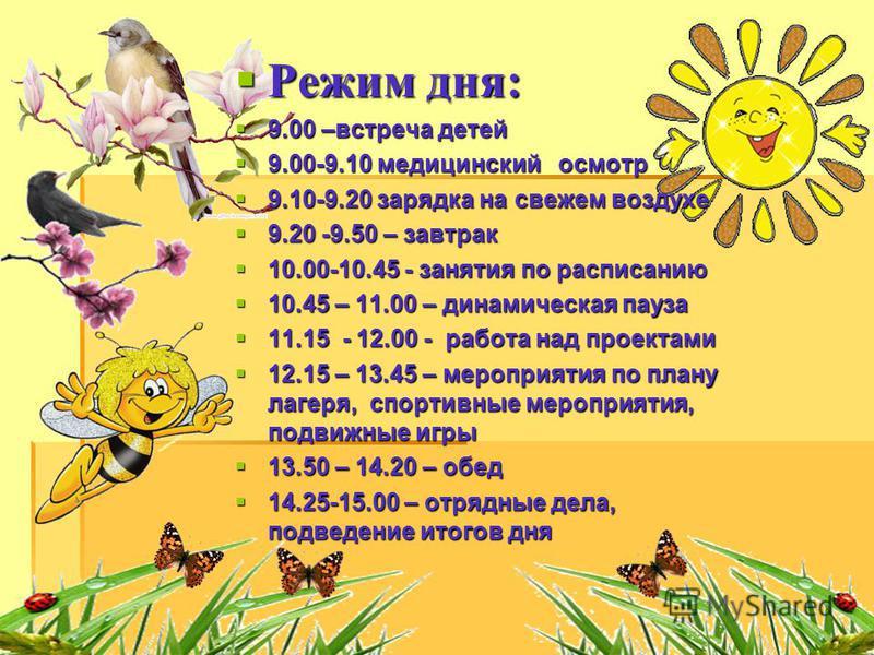 Режим дня: Режим дня: 9.00 –встреча детей 9.00 –встреча детей 9.00-9.10 медицинский осмотр 9.00-9.10 медицинский осмотр 9.10-9.20 зарядка на свежем воздухе 9.10-9.20 зарядка на свежем воздухе 9.20 -9.50 – завтрак 9.20 -9.50 – завтрак 10.00-10.45 - за