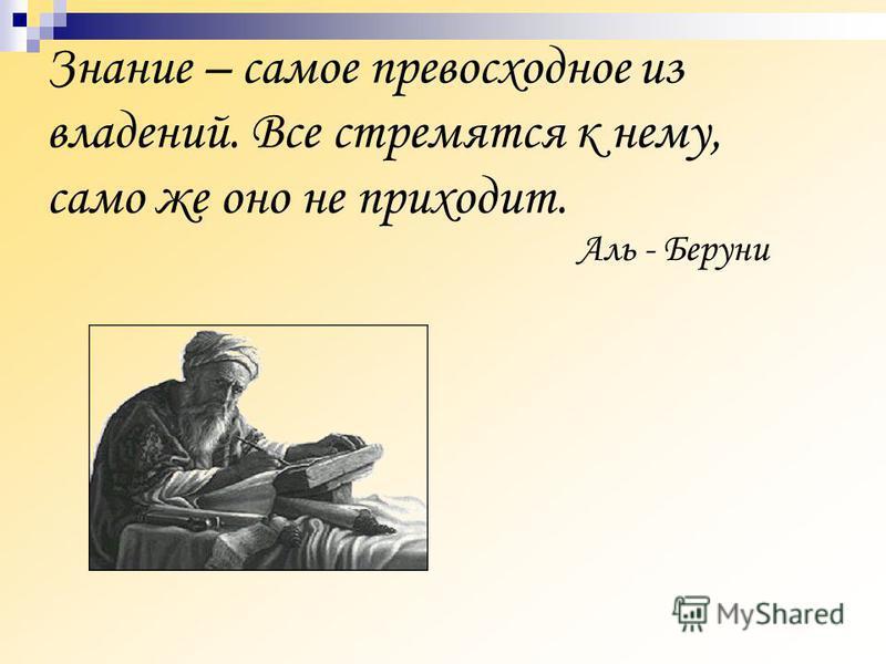 Знание – самое превосходное из владений. Все стремятся к нему, само же оно не приходит. Аль - Беруни