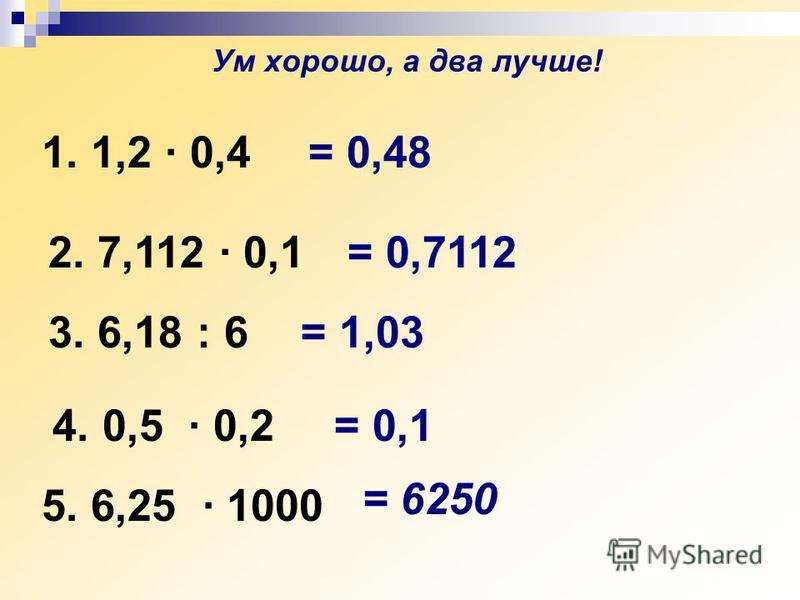 1. 1,2 · 0,4 = 0,7112 3. 6,18 : 6 = 1,03 4. 0,5 · 0,2 = 6250 = 0,1 5. 6,25 · 1000 2. 7,112 · 0,1 = 0,48