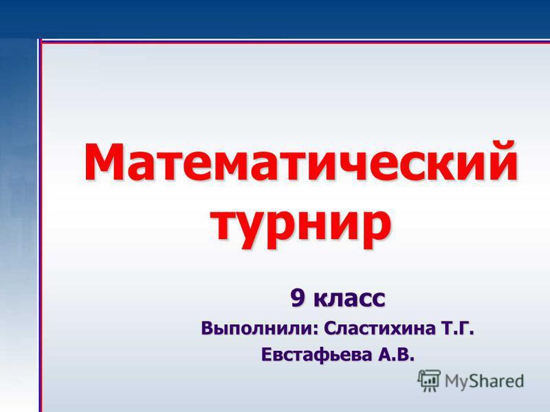 Математический турнир 9 класс Выполнили: Сластихина Т.Г. Евстафьева А.В.